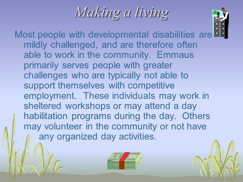 Making a living Most people with developmental disabilities are mildly challenged, and are therefore often able to work in the community.