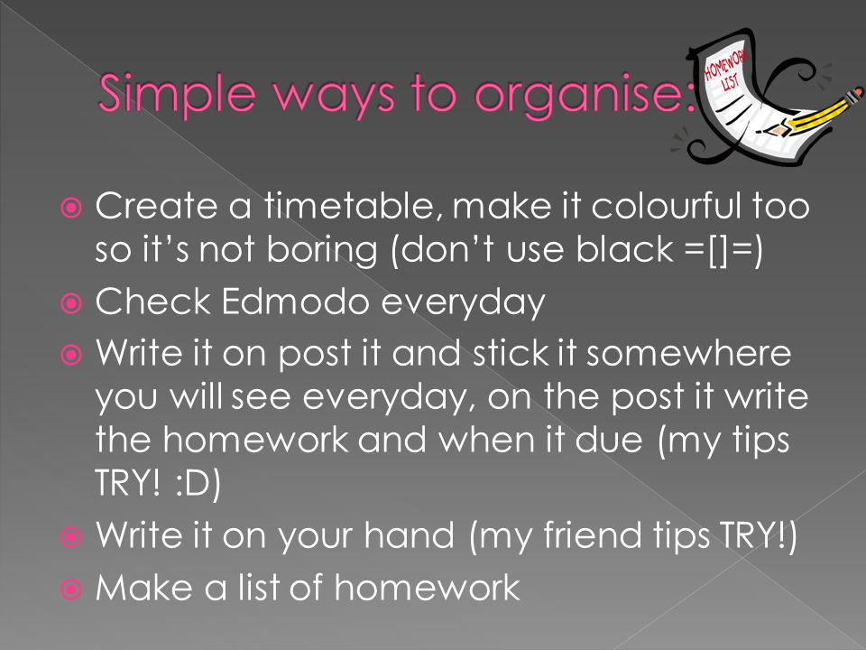  Create a timetable, make it colourful too so it's not boring (don't use black =[]=)  Check Edmodo everyday  Write it on post it and stick it somewhere you will see everyday, on the post it write the homework and when it due (my tips TRY.