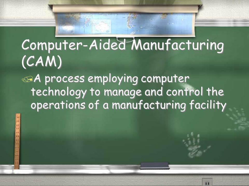 Computer-Aided Manufacturing (CAM) / A process employing computer technology to manage and control the operations of a manufacturing facility