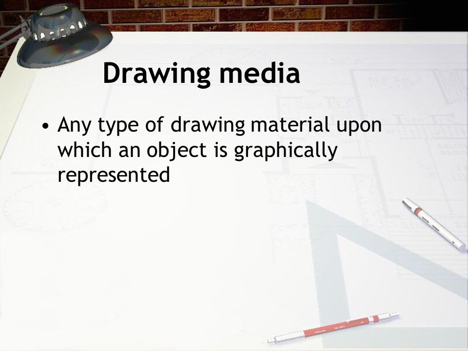 Drawing media Any type of drawing material upon which an object is graphically represented