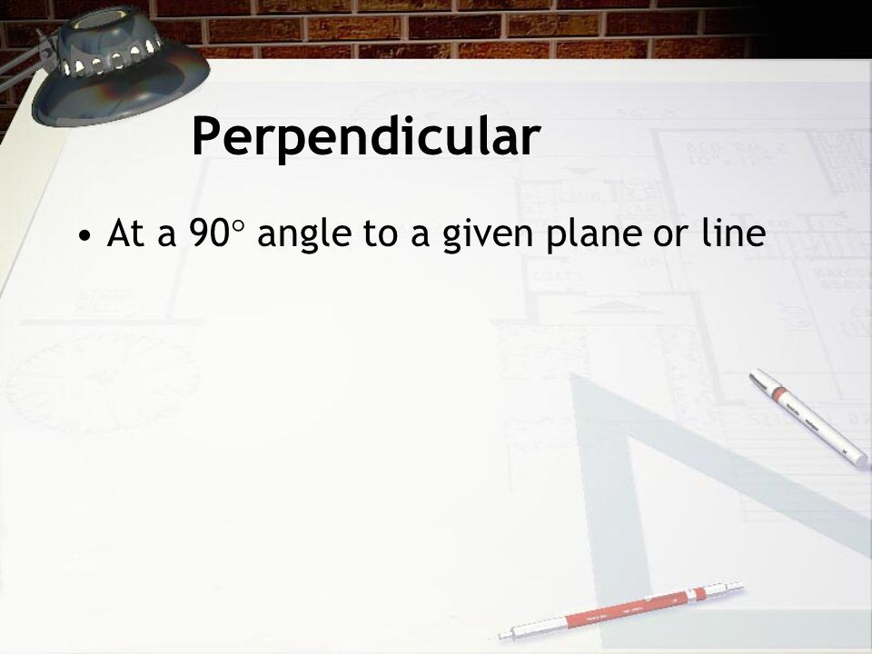 Perpendicular At a 90  angle to a given plane or line