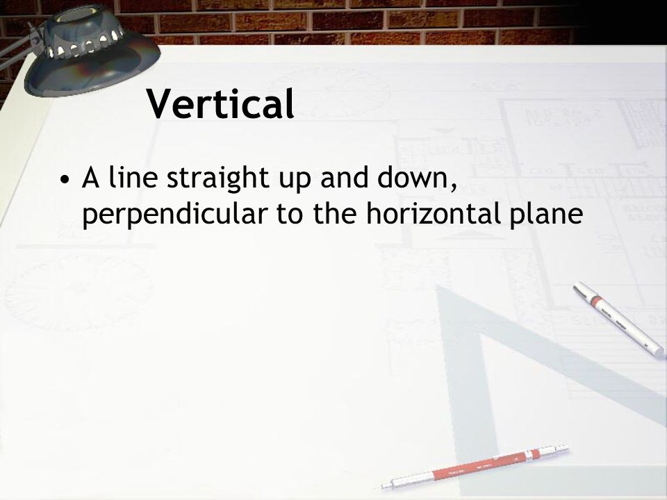 Vertical A line straight up and down, perpendicular to the horizontal plane