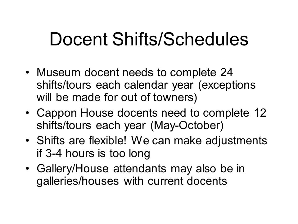 Docent Shifts/Schedules Museum docent needs to complete 24 shifts/tours each calendar year (exceptions will be made for out of towners) Cappon House docents need to complete 12 shifts/tours each year (May-October) Shifts are flexible.
