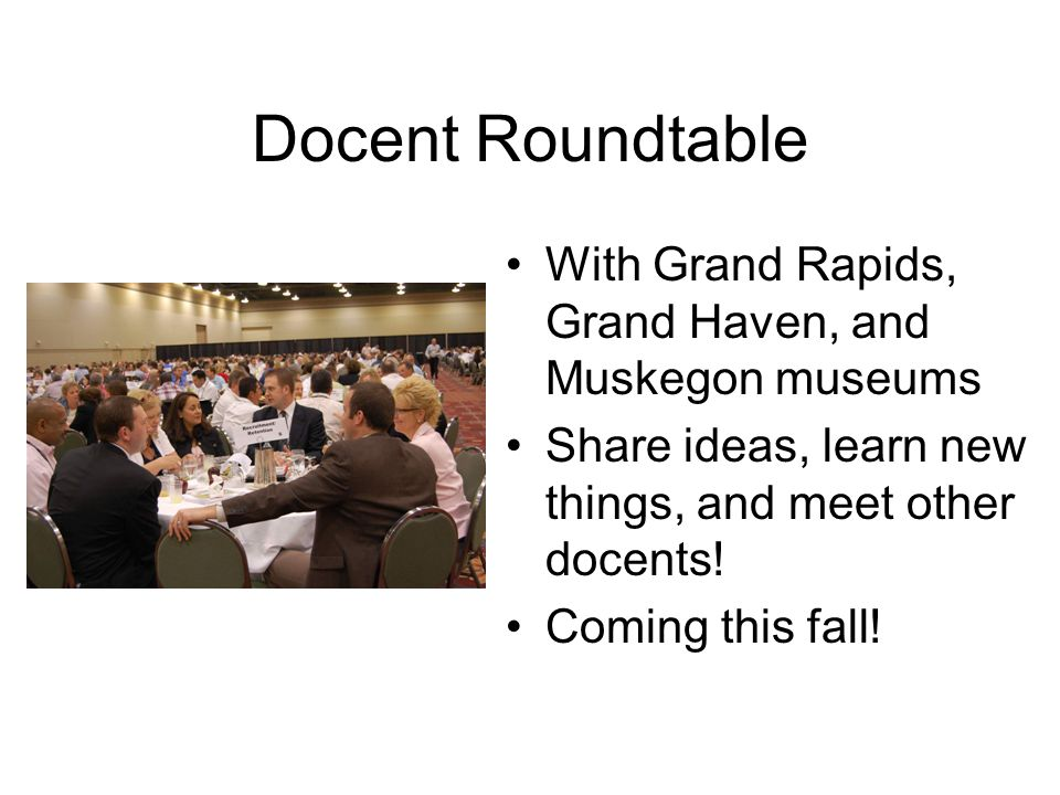 Docent Roundtable With Grand Rapids, Grand Haven, and Muskegon museums Share ideas, learn new things, and meet other docents.