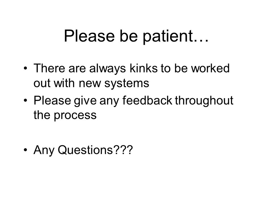 Please be patient… There are always kinks to be worked out with new systems Please give any feedback throughout the process Any Questions???