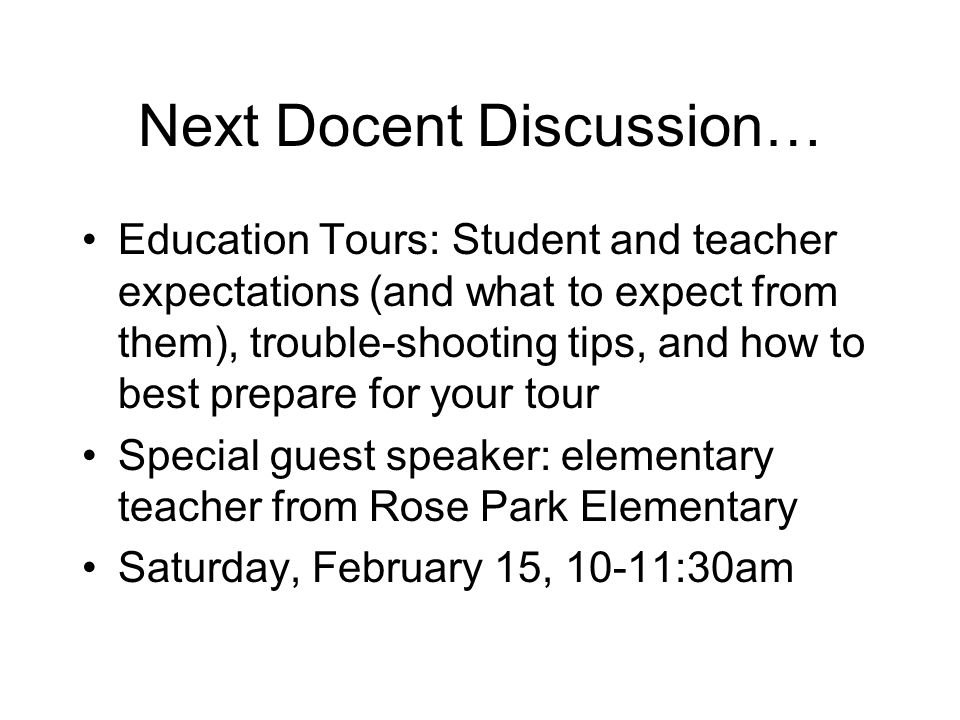 Next Docent Discussion… Education Tours: Student and teacher expectations (and what to expect from them), trouble-shooting tips, and how to best prepare for your tour Special guest speaker: elementary teacher from Rose Park Elementary Saturday, February 15, 10-11:30am