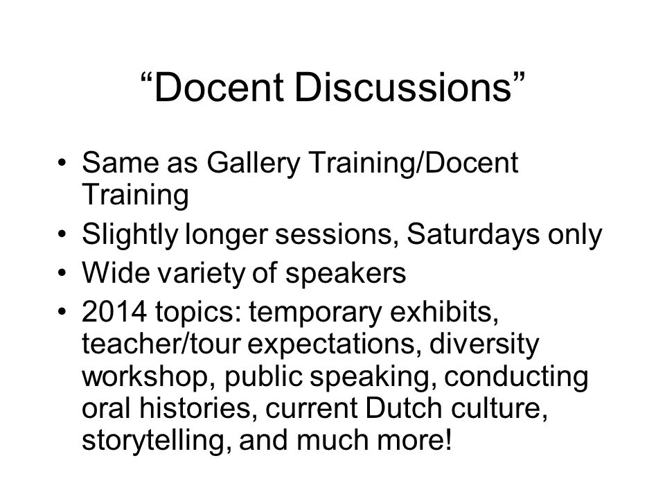 Docent Discussions Same as Gallery Training/Docent Training Slightly longer sessions, Saturdays only Wide variety of speakers 2014 topics: temporary exhibits, teacher/tour expectations, diversity workshop, public speaking, conducting oral histories, current Dutch culture, storytelling, and much more!
