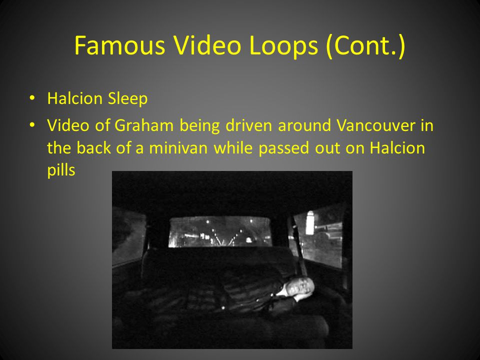 Famous Video Loops (Cont.) Halcion Sleep Video of Graham being driven around Vancouver in the back of a minivan while passed out on Halcion pills