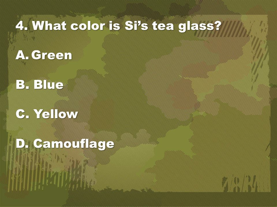 4. What color is Si's tea glass? A.Green B. Blue C. Yellow D. Camouflage