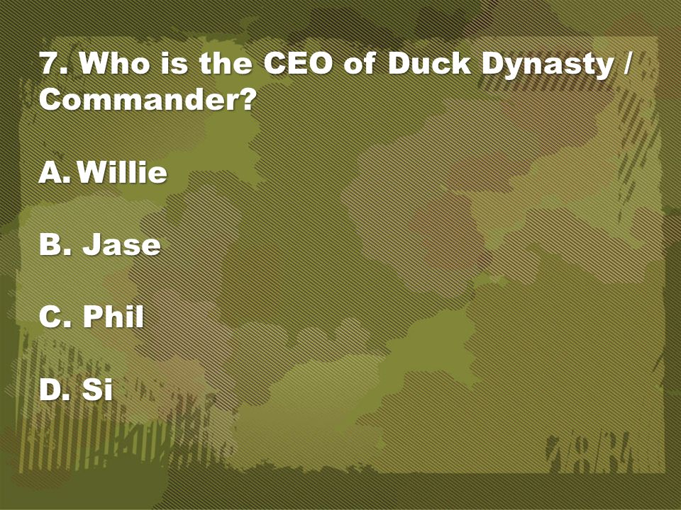 7. Who is the CEO of Duck Dynasty / Commander? A.Willie B. Jase C. Phil D. Si