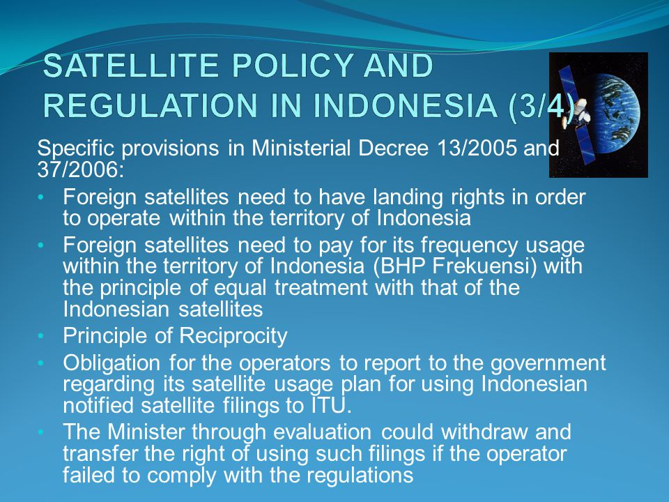 Specific provisions in Ministerial Decree 13/2005 and 37/2006: Foreign satellites need to have landing rights in order to operate within the territory of Indonesia Foreign satellites need to pay for its frequency usage within the territory of Indonesia (BHP Frekuensi) with the principle of equal treatment with that of the Indonesian satellites Principle of Reciprocity Obligation for the operators to report to the government regarding its satellite usage plan for using Indonesian notified satellite filings to ITU.