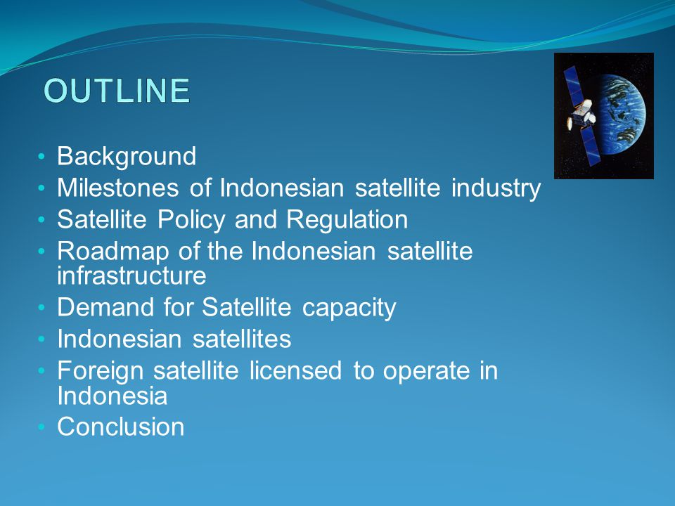 Background Milestones of Indonesian satellite industry Satellite Policy and Regulation Roadmap of the Indonesian satellite infrastructure Demand for Satellite capacity Indonesian satellites Foreign satellite licensed to operate in Indonesia Conclusion