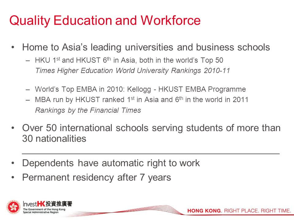 Quality Education and Workforce Home to Asia's leading universities and business schools –HKU 1 st and HKUST 6 th in Asia, both in the world's Top 50 Times Higher Education World University Rankings 2010-11 –World's Top EMBA in 2010: Kellogg - HKUST EMBA Programme –MBA run by HKUST ranked 1 st in Asia and 6 th in the world in 2011 Rankings by the Financial Times Over 50 international schools serving students of more than 30 nationalities _______________________________________________ Dependents have automatic right to work Permanent residency after 7 years