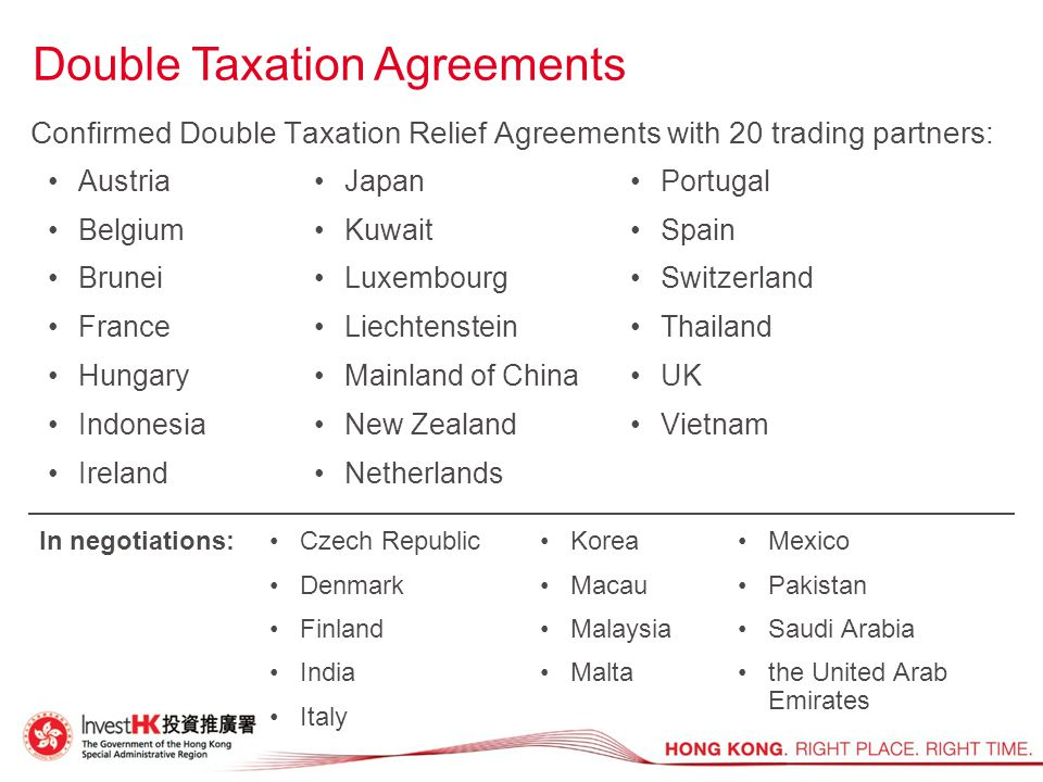 Confirmed Double Taxation Relief Agreements with 20 trading partners: Double Taxation Agreements In negotiations: Czech Republic Denmark Finland India Italy Korea Macau Malaysia Malta Mexico Pakistan Saudi Arabia the United Arab Emirates Austria Belgium Brunei France Hungary Indonesia Ireland Portugal Spain Switzerland Thailand UK Vietnam Japan Kuwait Luxembourg Liechtenstein Mainland of China New Zealand Netherlands