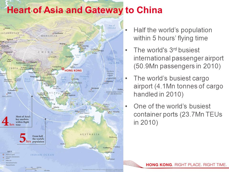 Half the world's population within 5 hours' flying time The world s 3 rd busiest international passenger airport (50.9Mn passengers in 2010) The world's busiest cargo airport (4.1Mn tonnes of cargo handled in 2010) One of the world's busiest container ports (23.7Mn TEUs in 2010) Heart of Asia and Gateway to China
