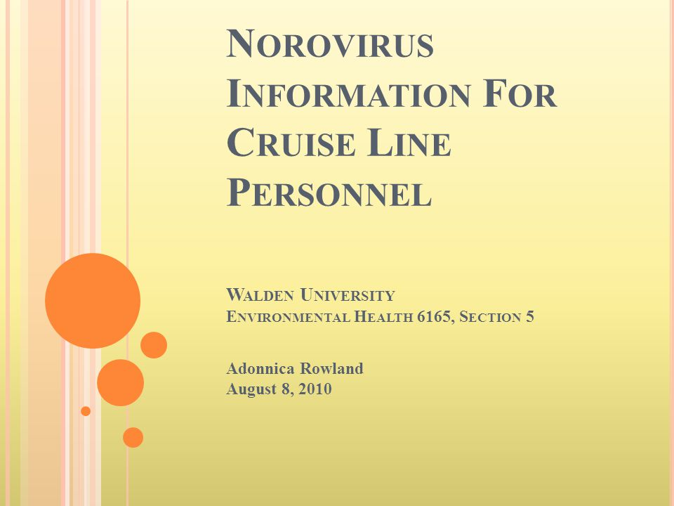 N OROVIRUS I NFORMATION F OR C RUISE L INE P ERSONNEL W ALDEN U NIVERSITY E NVIRONMENTAL H EALTH 6165, S ECTION 5 Adonnica Rowland August 8, 2010
