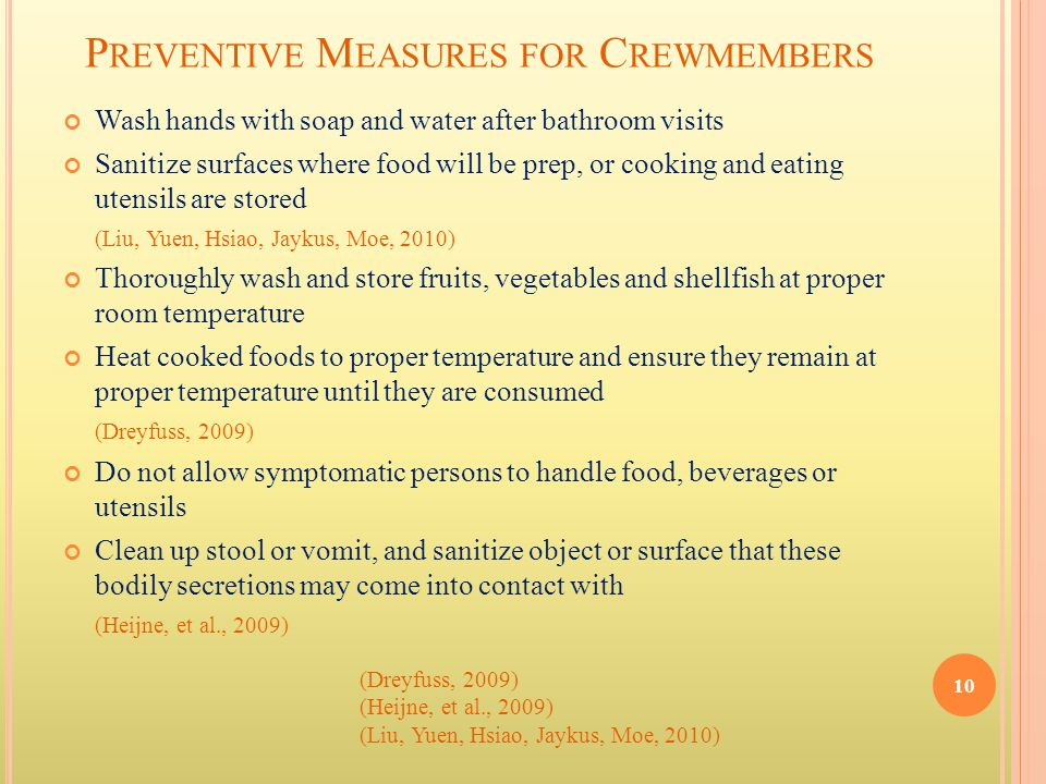 P REVENTIVE M EASURES FOR C REWMEMBERS Wash hands with soap and water after bathroom visits Sanitize surfaces where food will be prep, or cooking and eating utensils are stored (Liu, Yuen, Hsiao, Jaykus, Moe, 2010) Thoroughly wash and store fruits, vegetables and shellfish at proper room temperature Heat cooked foods to proper temperature and ensure they remain at proper temperature until they are consumed (Dreyfuss, 2009) Do not allow symptomatic persons to handle food, beverages or utensils Clean up stool or vomit, and sanitize object or surface that these bodily secretions may come into contact with (Heijne, et al., 2009) 10 (Dreyfuss, 2009) (Heijne, et al., 2009) (Liu, Yuen, Hsiao, Jaykus, Moe, 2010)