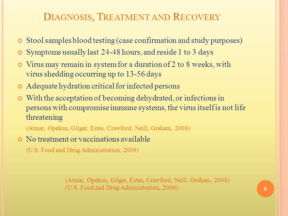 D IAGNOSIS, T REATMENT AND R ECOVERY Stool samples blood testing (case confirmation and study purposes) Symptoms usually last 24-48 hours, and reside 1 to 3 days Virus may remain in system for a duration of 2 to 8 weeks, with virus shedding occurring up to 13-56 days Adequate hydration critical for infected persons With the acceptation of becoming dehydrated, or infections in persons with compromise immune systems, the virus itself is not life threatening (Atmar, Opekun, Gilger, Estes, Crawford, Neill, Graham, 2008) No treatment or vaccinations available (U.S.