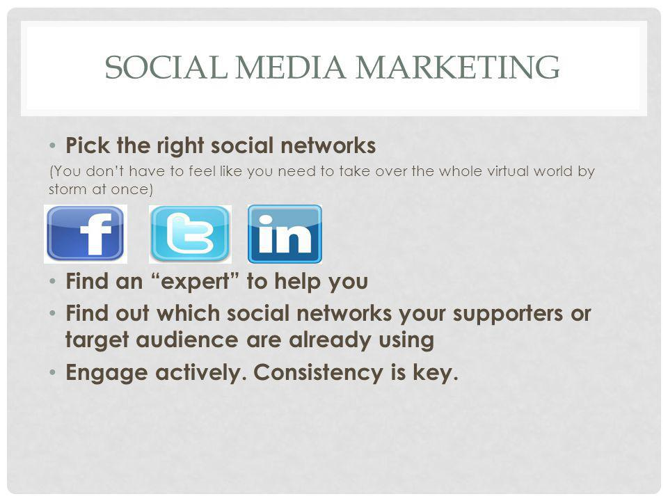 SOCIAL MEDIA MARKETING Pick the right social networks (You don't have to feel like you need to take over the whole virtual world by storm at once) Fin
