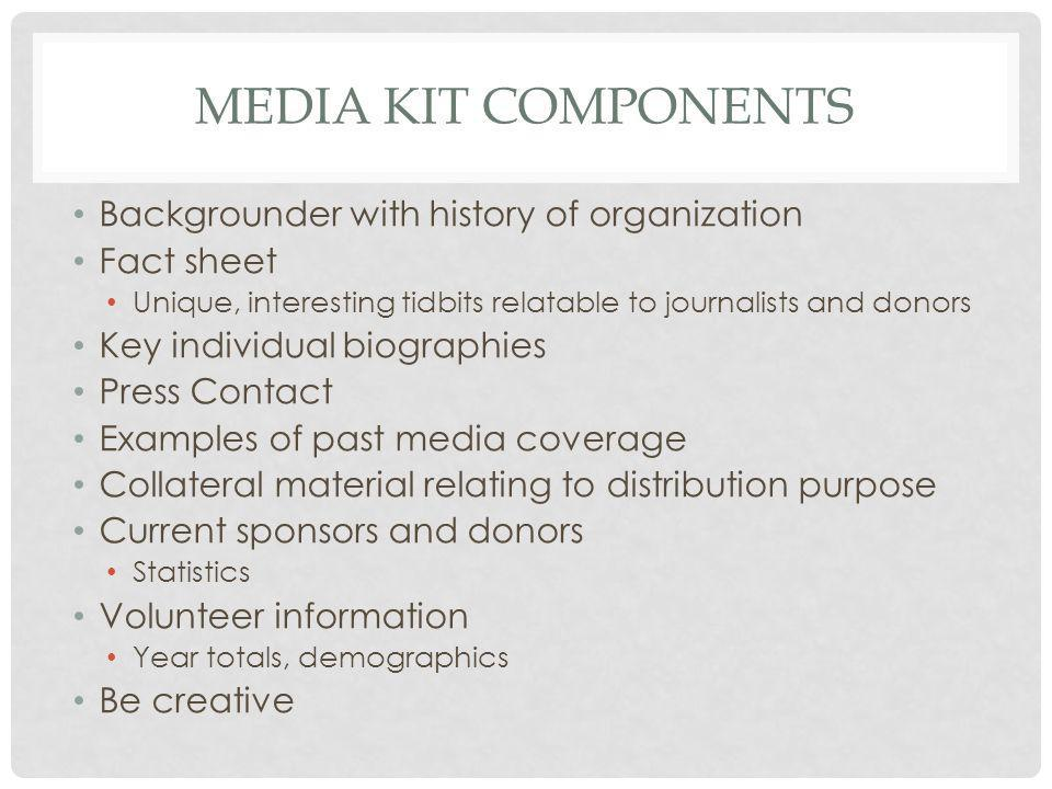 MEDIA KIT COMPONENTS Backgrounder with history of organization Fact sheet Unique, interesting tidbits relatable to journalists and donors Key individual biographies Press Contact Examples of past media coverage Collateral material relating to distribution purpose Current sponsors and donors Statistics Volunteer information Year totals, demographics Be creative