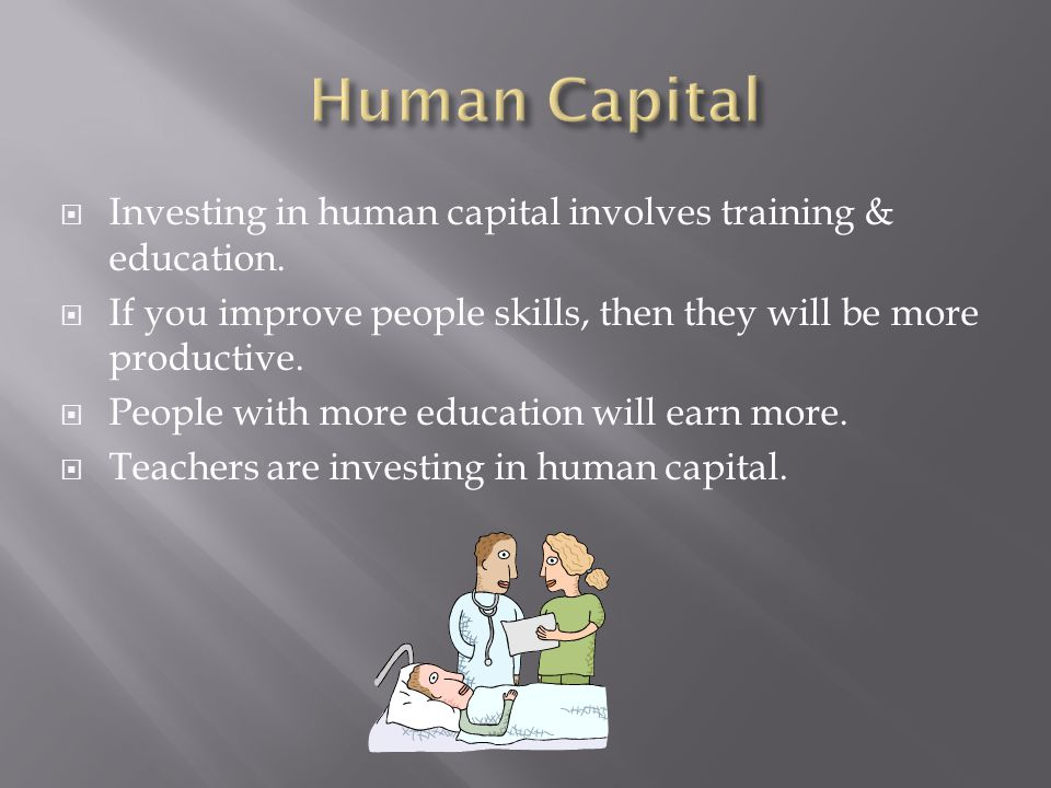  Investing in human capital involves training & education.  If you improve people skills, then they will be more productive.  People with more educ