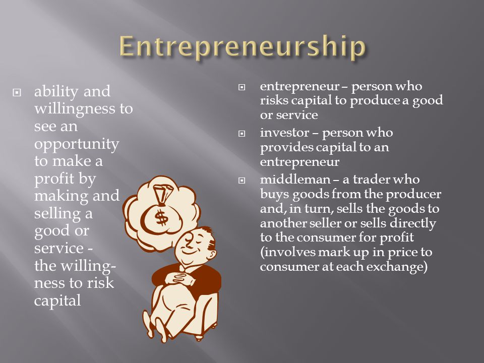  ability and willingness to see an opportunity to make a profit by making and selling a good or service - the willing- ness to risk capital  entrepr