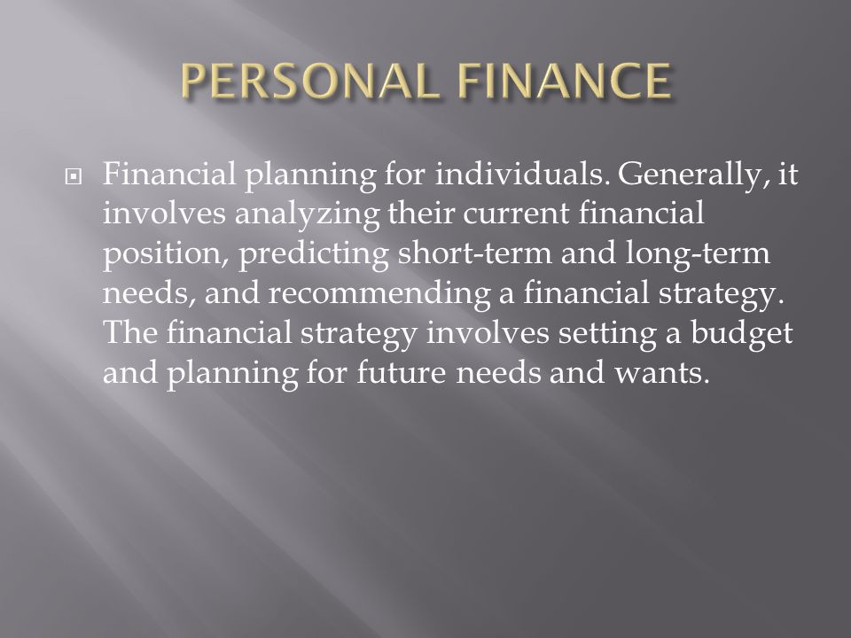  Financial planning for individuals. Generally, it involves analyzing their current financial position, predicting short-term and long-term needs, an