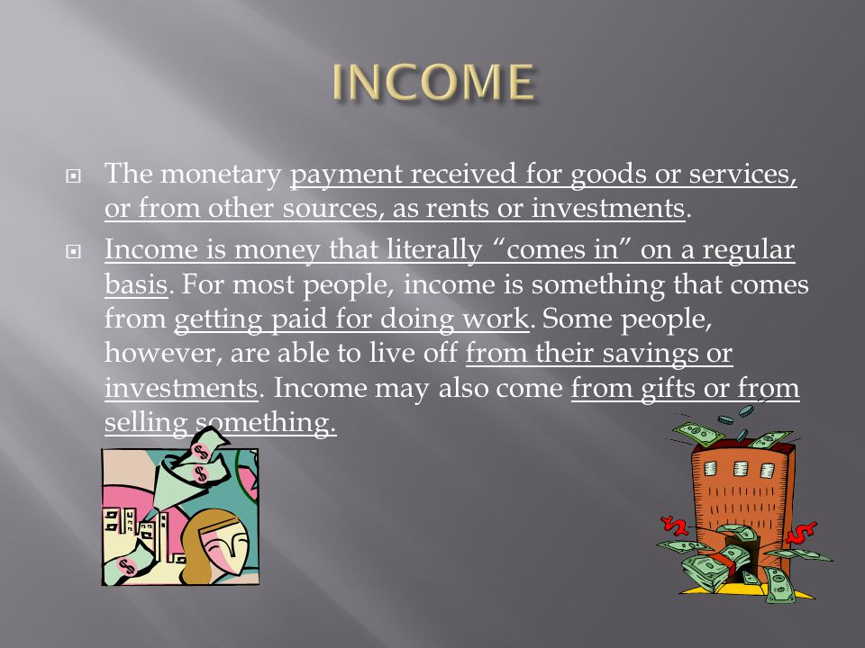 " The monetary payment received for goods or services, or from other sources, as rents or investments.  Income is money that literally ""comes in"" on"