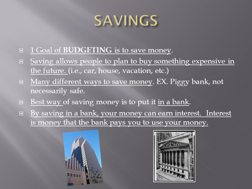  1 Goal of BUDGETING is to save money.  Saving allows people to plan to buy something expensive in the future. (i.e., car, house, vacation, etc.) 
