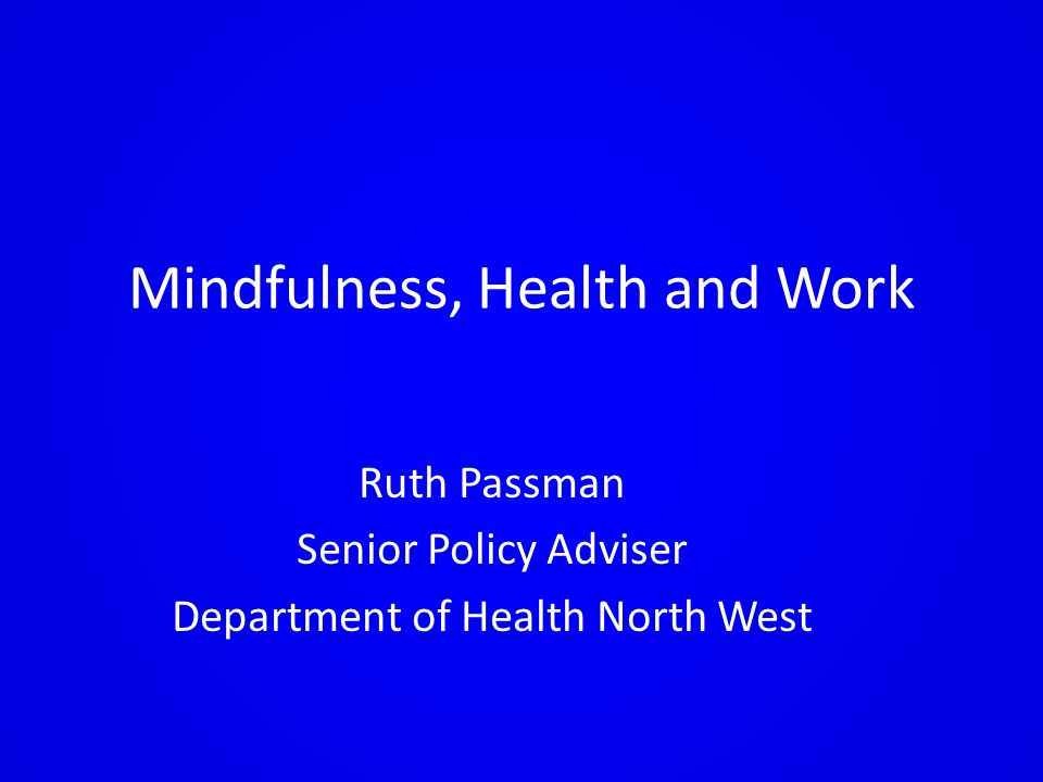 Mindfulness, Health and Work Ruth Passman Senior Policy Adviser Department of Health North West