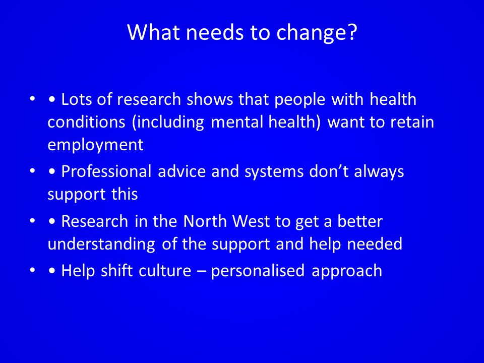What needs to change? Lots of research shows that people with health conditions (including mental health) want to retain employment Professional advic