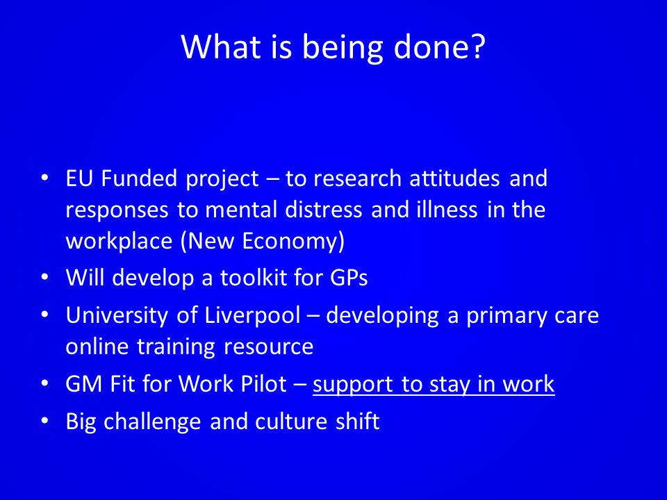 What is being done? EU Funded project – to research attitudes and responses to mental distress and illness in the workplace (New Economy) Will develop