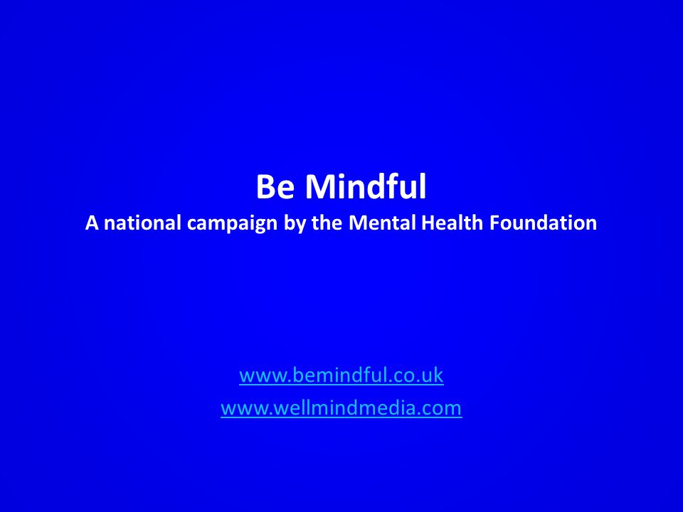 Be Mindful A national campaign by the Mental Health Foundation www.bemindful.co.uk www.wellmindmedia.com