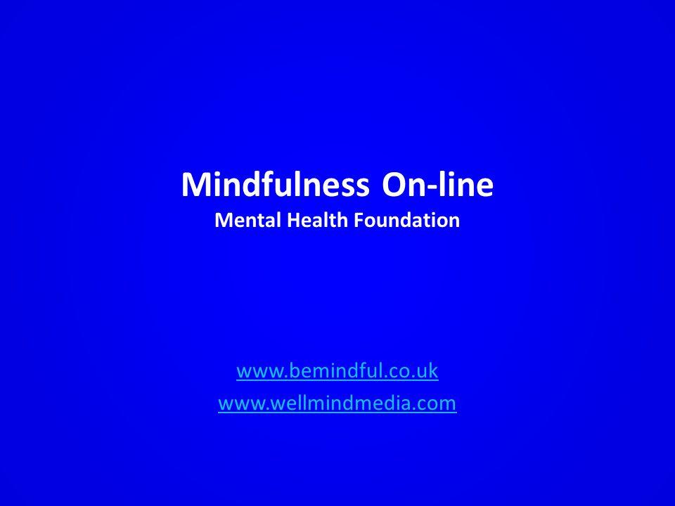 Mindfulness On-line Mental Health Foundation www.bemindful.co.uk www.wellmindmedia.com