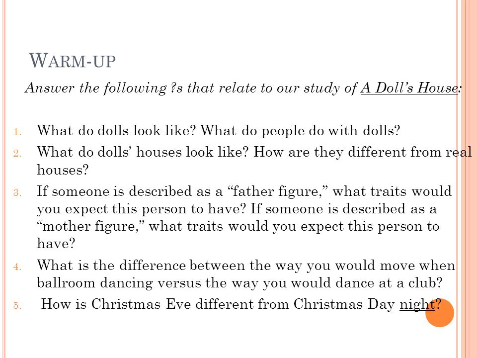 W ARM - UP Answer the following ?s that relate to our study of A Doll's House: 1. What do dolls look like? What do people do with dolls? 2. What do do