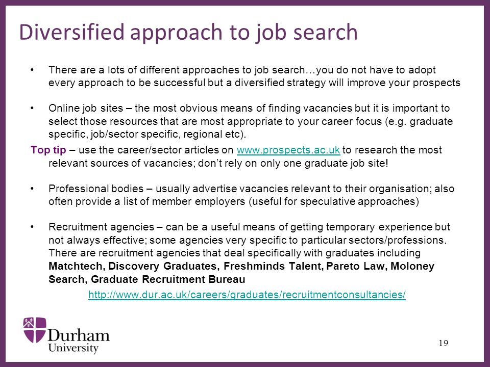 ∂ Diversified approach to job search There are a lots of different approaches to job search…you do not have to adopt every approach to be successful but a diversified strategy will improve your prospects Online job sites – the most obvious means of finding vacancies but it is important to select those resources that are most appropriate to your career focus (e.g.