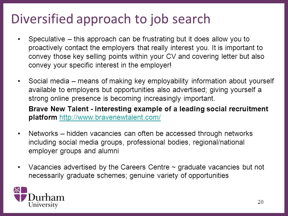 ∂ Diversified approach to job search Speculative – this approach can be frustrating but it does allow you to proactively contact the employers that really interest you.