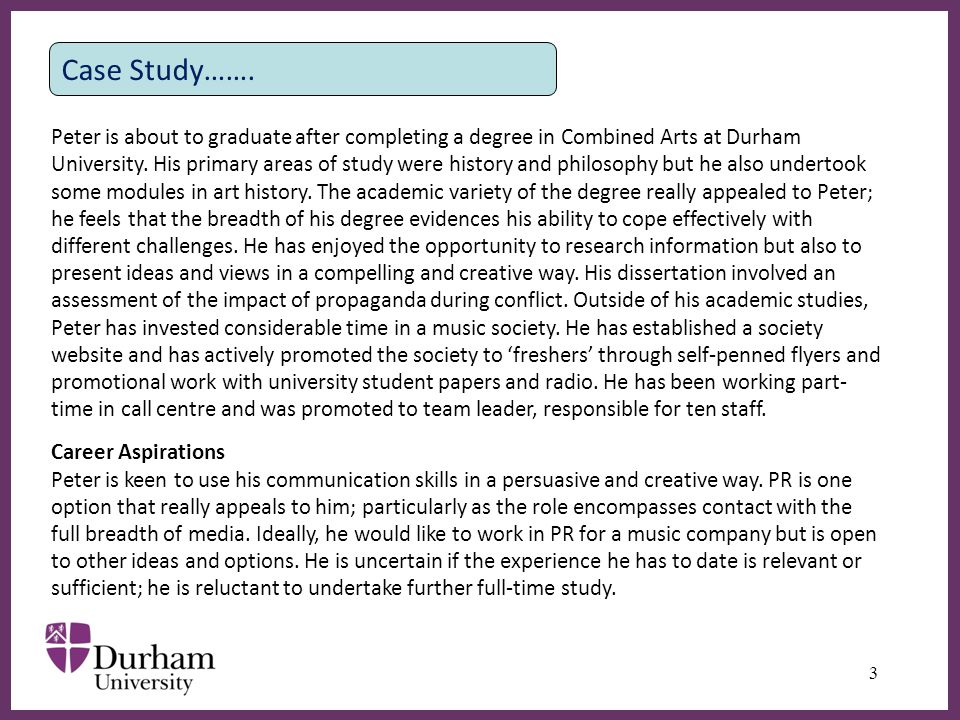 ∂ 3 Case Study……. Peter is about to graduate after completing a degree in Combined Arts at Durham University. His primary areas of study were history