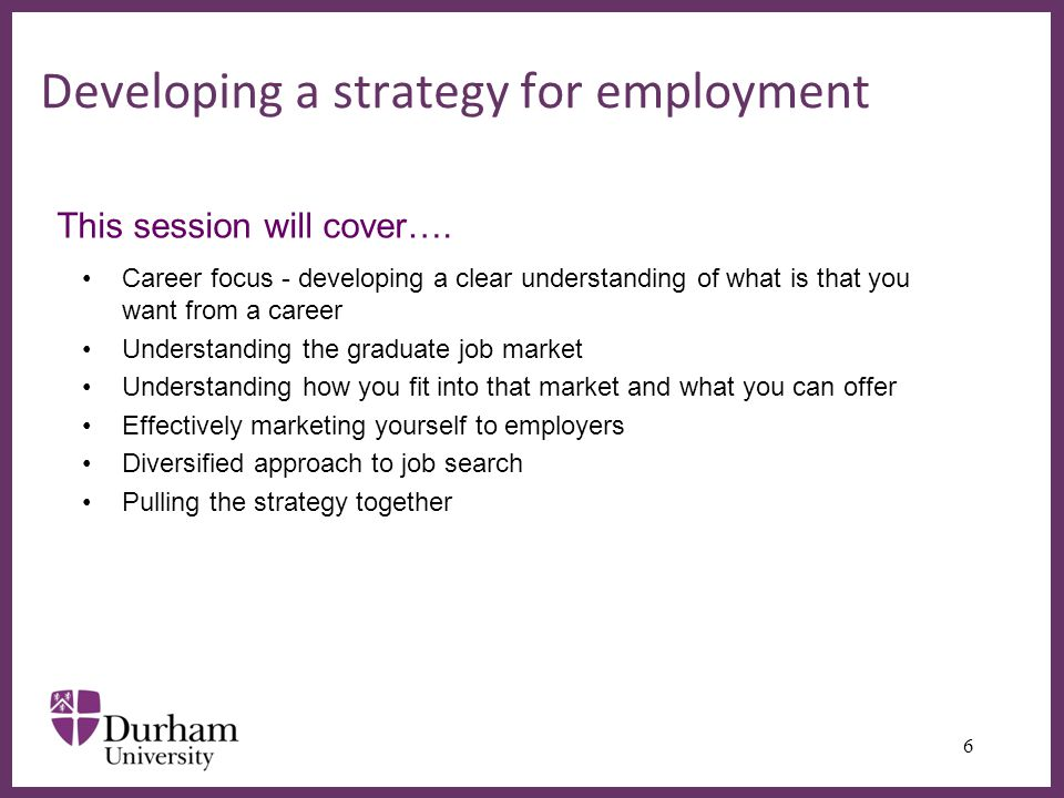 ∂ Developing a strategy for employment Career focus - developing a clear understanding of what is that you want from a career Understanding the graduate job market Understanding how you fit into that market and what you can offer Effectively marketing yourself to employers Diversified approach to job search Pulling the strategy together 6 This session will cover….