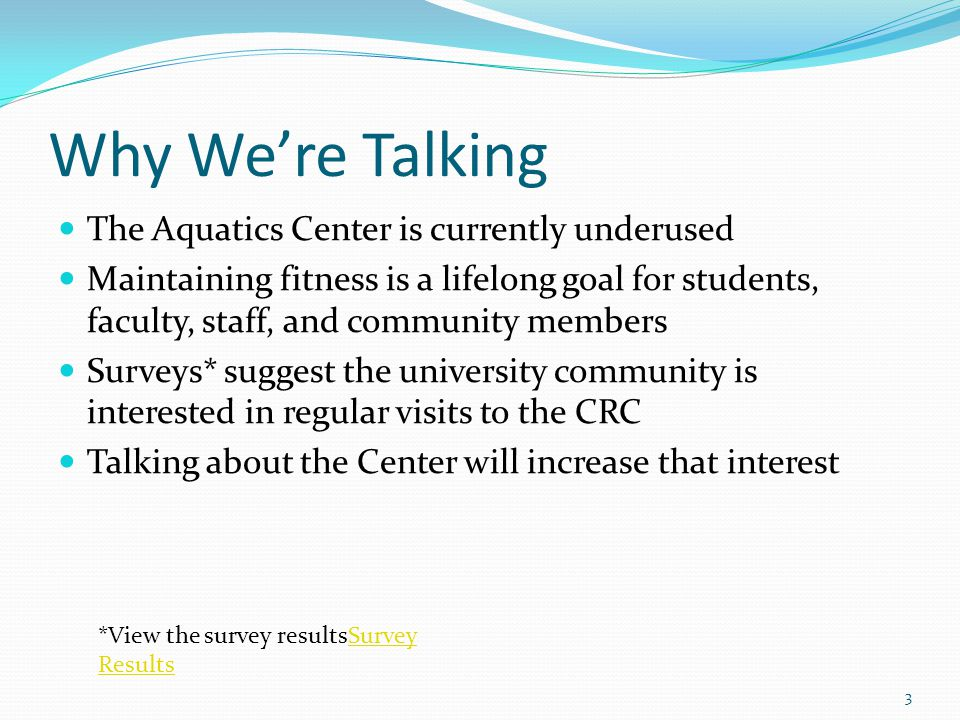 Why We're Talking The Aquatics Center is currently underused Maintaining fitness is a lifelong goal for students, faculty, staff, and community members Surveys* suggest the university community is interested in regular visits to the CRC Talking about the Center will increase that interest *View the survey resultsSurvey ResultsSurvey Results 3