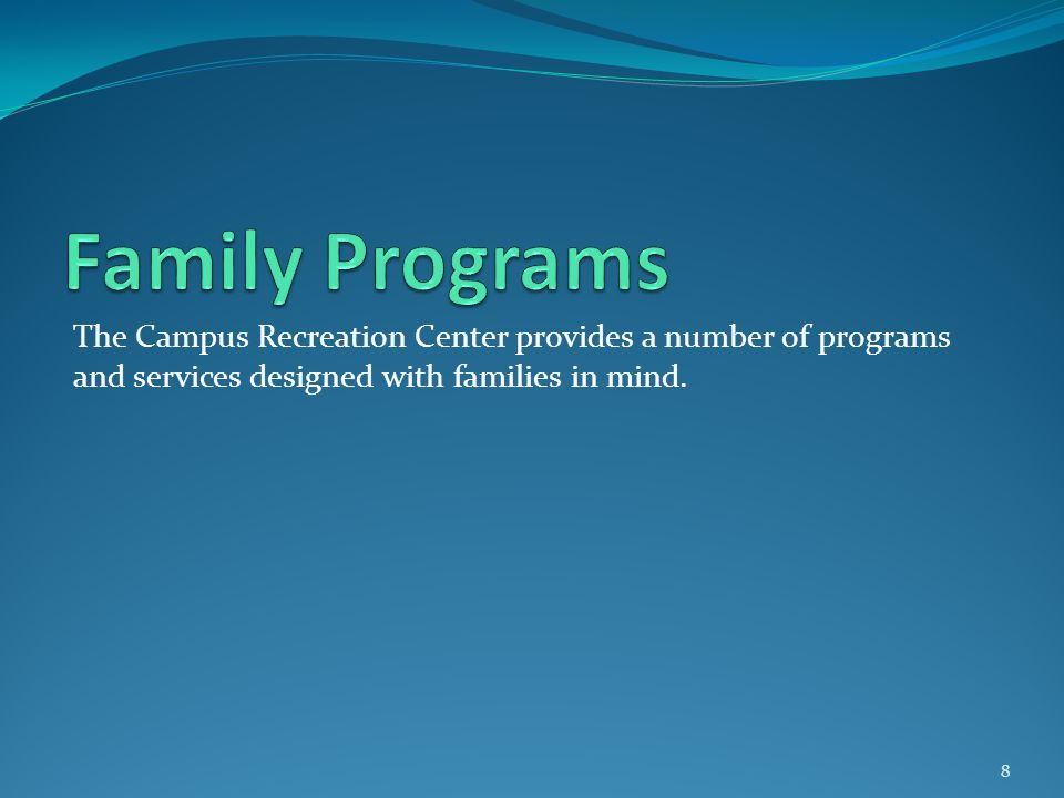 8 The Campus Recreation Center provides a number of programs and services designed with families in mind.