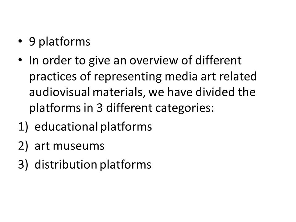 9 platforms In order to give an overview of different practices of representing media art related audiovisual materials, we have divided the platforms in 3 different categories: 1)educational platforms 2) art museums 3) distribution platforms