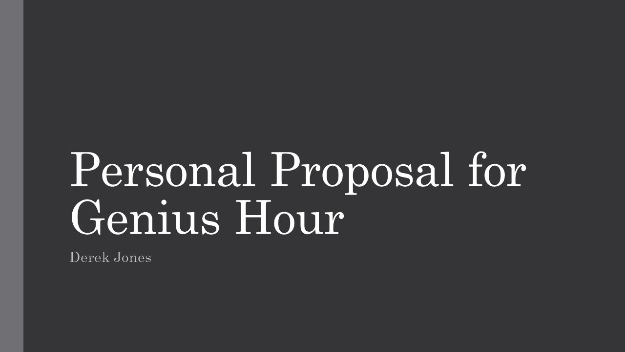 Personal Proposal for Genius Hour Derek Jones