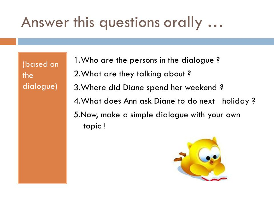 Answer this questions orally … (based on the dialogue) 1.Who are the persons in the dialogue .