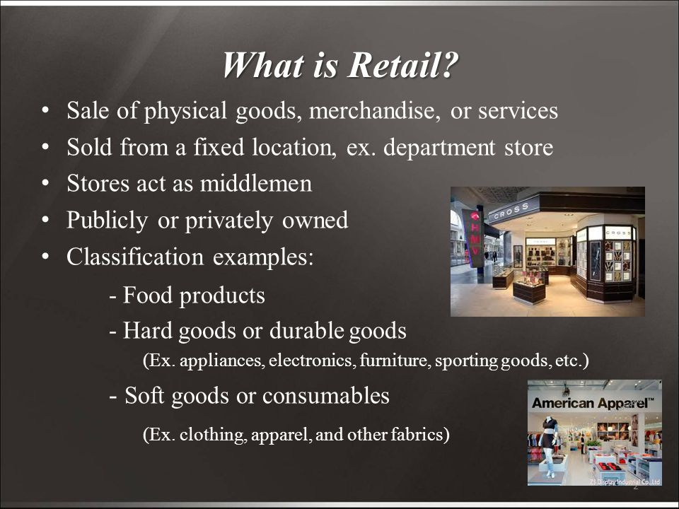 2 What is Retail. Sale of physical goods, merchandise, or services Sold from a fixed location, ex.