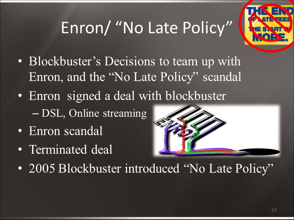 Enron/ No Late Policy Blockbuster's Decisions to team up with Enron, and the No Late Policy scandal Enron signed a deal with blockbuster – DSL, Online streaming Enron scandal Terminated deal 2005 Blockbuster introduced No Late Policy 23