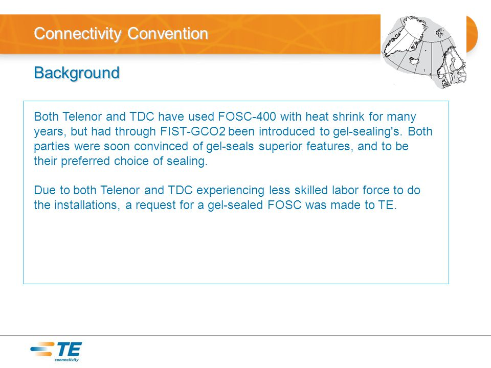 Connectivity Convention Background Both Telenor and TDC have used FOSC-400 with heat shrink for many years, but had through FIST-GCO2 been introduced to gel-sealing s.