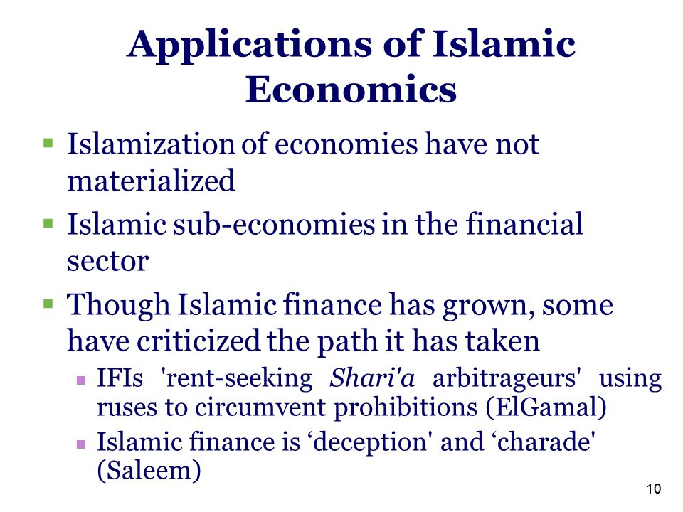 10  Islamization of economies have not materialized  Islamic sub-economies in the financial sector  Though Islamic finance has grown, some have criticized the path it has taken IFIs rent-seeking Shari a arbitrageurs using ruses to circumvent prohibitions (ElGamal) Islamic finance is 'deception and 'charade (Saleem) Applications of Islamic Economics