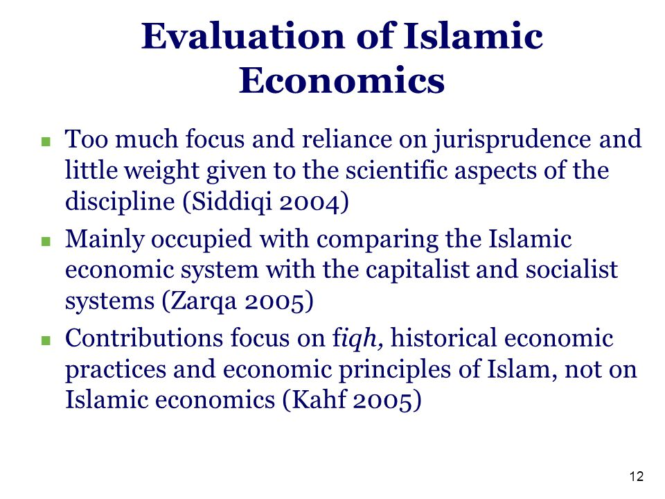 Evaluation of Islamic Economics Too much focus and reliance on jurisprudence and little weight given to the scientific aspects of the discipline (Siddiqi 2004) Mainly occupied with comparing the Islamic economic system with the capitalist and socialist systems (Zarqa 2005) Contributions focus on fiqh, historical economic practices and economic principles of Islam, not on Islamic economics (Kahf 2005) 12