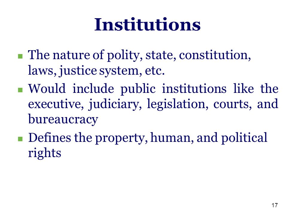 17 Institutions The nature of polity, state, constitution, laws, justice system, etc.
